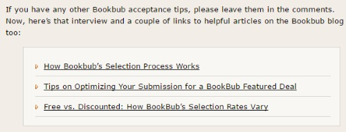 "Image is from the end of a blog post and reads: ""If you have any other Bookbub acceptance tips, please leave them in the comments. Now, here's that interview and a couple of links to helpful articles on the Bookbub blog too: How Bookbub's Selection Process Works; Tips on Optimizing Your Submission for a BookBub Featured Deal; Free vs. Discounted: How BookBub's Selection Rates Vary"""