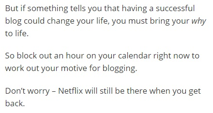 "Image is from the end of a blog post and reads: ""But if something tells you that having a successful blog could change your life, you must bring your *why* to life. So block out an hour on your calendar right now to work out your motive for blogging. Don't worry -- Netflix will still be there when you get back."""