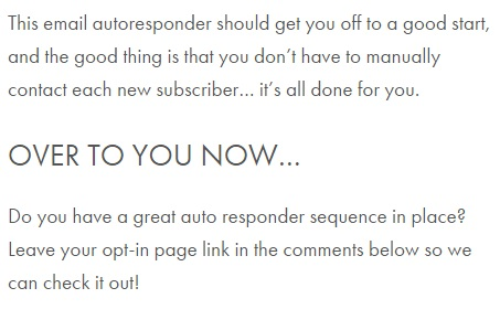 "Image is from the end of a blog post and reads: ""This email autoresponder should get you off to a good start, and the good thing is that you don't have to manually contact each new subscriber ... it's all done for you. OVER TO YOU NOW... Do you have a great auto responder sequence in place? Leave your opt-in page link in the comments below so we can check it out!"""