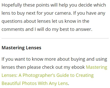 "Image is from the end of a blog post and reads: ""Hopefully these points will help you decide which lens to buy next for your camera. If you have any questions about lenses let us know in the comments and I will do my best to answer. Mastering Lenses If you want to know more about buying and using lenses then please check out my ebook Mastering Lenses: A Photographer's Guide to Creating Beautiful Photos With Any Lens"