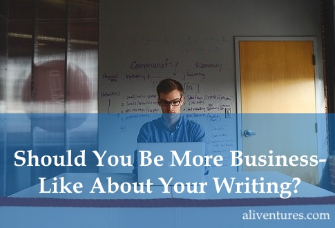 Should You Be More Business-Like About Your Writing?