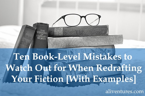 Ten Book-Level Mistakes to Watch Out for When Redrafting Your Fiction [With Examples]