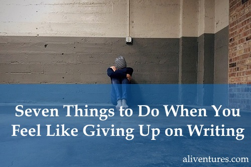 Seven Things to Do When You Feel Like Giving Up on Writing