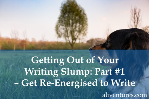 Getting Out of Your Writing Slump: Part #1 – Get Re-Energised to Write