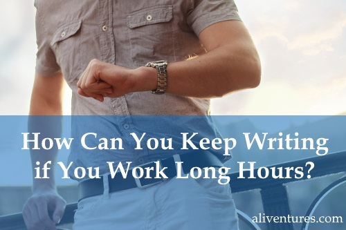 How Can You Keep Writing if You Work Long Hours?