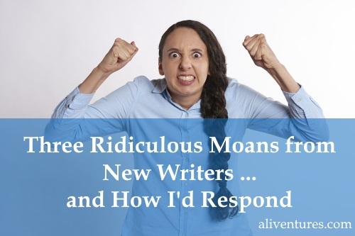 Three Ridiculous Moans from New Writers … and How I'd Respond