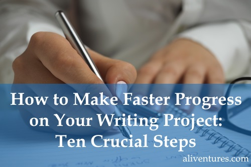 How to Make Faster Progress on Your Writing Project: Ten Crucial Steps