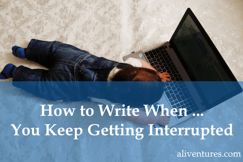 How to Write When … You Keep Getting Interrupted