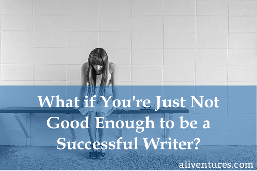 What if You're Just Not Good Enough To Be a Successful Writer?
