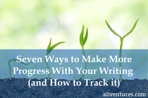 Seven Ways to Make More Progress With Your Writing (& How to Track It)