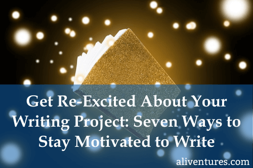 Get Re-Excited About Your Writing Project: Seven Ways to Stay Motivated to Write
